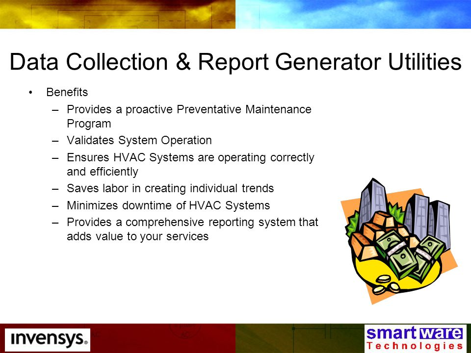 Data Collection & Report Generator Utilities Benefits –Provides a proactive Preventative Maintenance Program –Validates System Operation –Ensures HVAC Systems are operating correctly and efficiently –Saves labor in creating individual trends –Minimizes downtime of HVAC Systems –Provides a comprehensive reporting system that adds value to your services