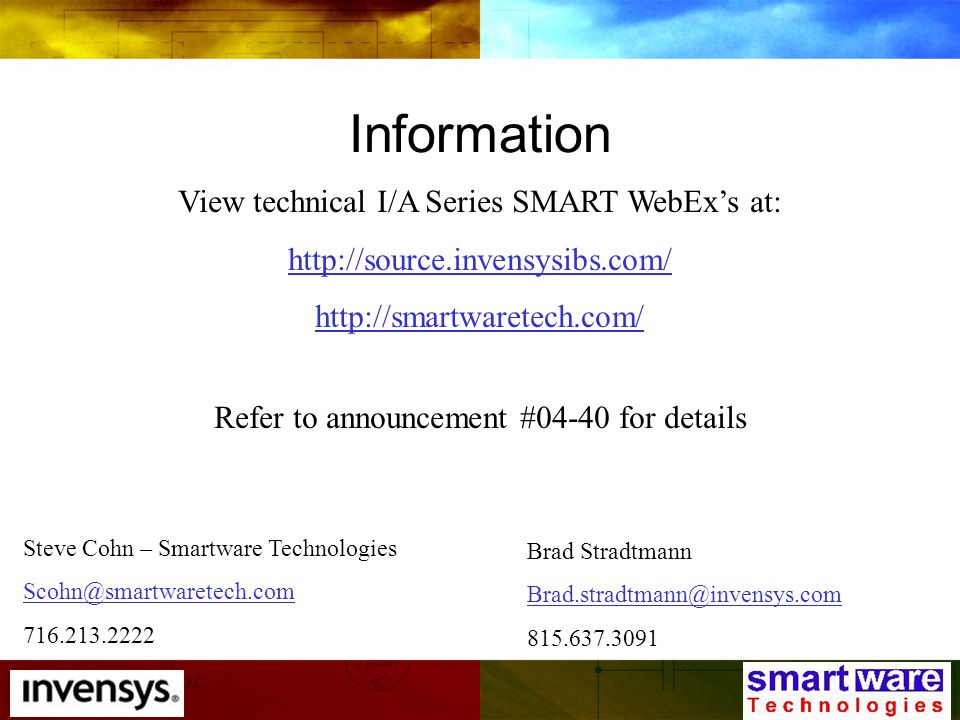 Information View technical I/A Series SMART WebEx's at: http://source.invensysibs.com/ http://smartwaretech.com/ Steve Cohn – Smartware Technologies Scohn@smartwaretech.com 716.213.2222 Brad Stradtmann Brad.stradtmann@invensys.com 815.637.3091 Refer to announcement #04-40 for details