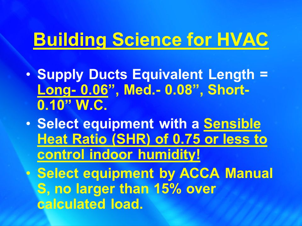Building Science for HVAC HVAC Role: Design to ACCA Manuals J8 & D required by 2006 IECC Install air tight ducts, mastic sealed Return Grilles – 200 CFM/SF Filter Grille or 300 CFM/SF Non-Filter Grille Use the right high efficiency filters