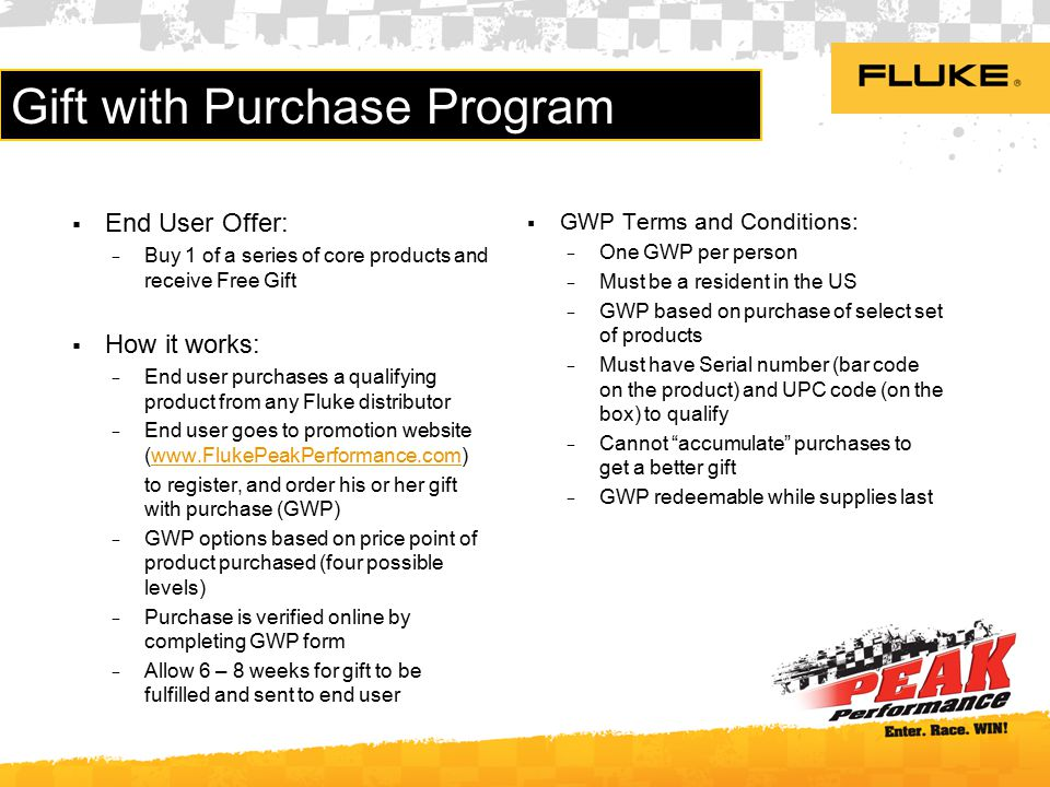 Gift with Purchase Program  End User Offer: − Buy 1 of a series of core products and receive Free Gift  How it works: − End user purchases a qualifying product from any Fluke distributor − End user goes to promotion website (www.FlukePeakPerformance.com)www.FlukePeakPerformance.com to register, and order his or her gift with purchase (GWP) − GWP options based on price point of product purchased (four possible levels) − Purchase is verified online by completing GWP form − Allow 6 – 8 weeks for gift to be fulfilled and sent to end user  GWP Terms and Conditions: − One GWP per person − Must be a resident in the US − GWP based on purchase of select set of products − Must have Serial number (bar code on the product) and UPC code (on the box) to qualify − Cannot accumulate purchases to get a better gift − GWP redeemable while supplies last