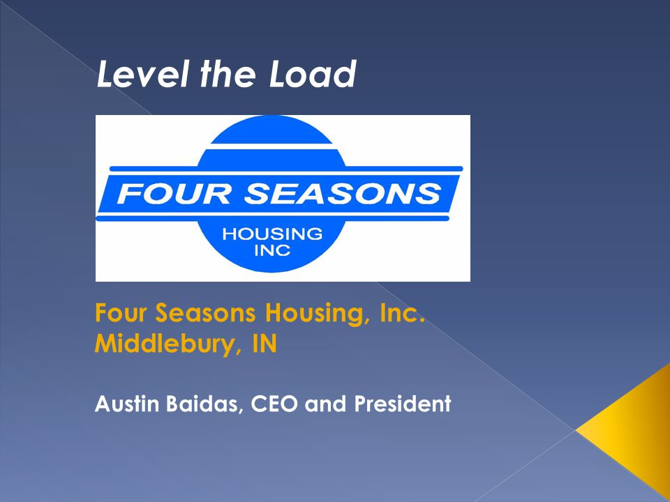 Four Seasons Housing, Inc. Middlebury, IN Austin Baidas, CEO and President Level the Load