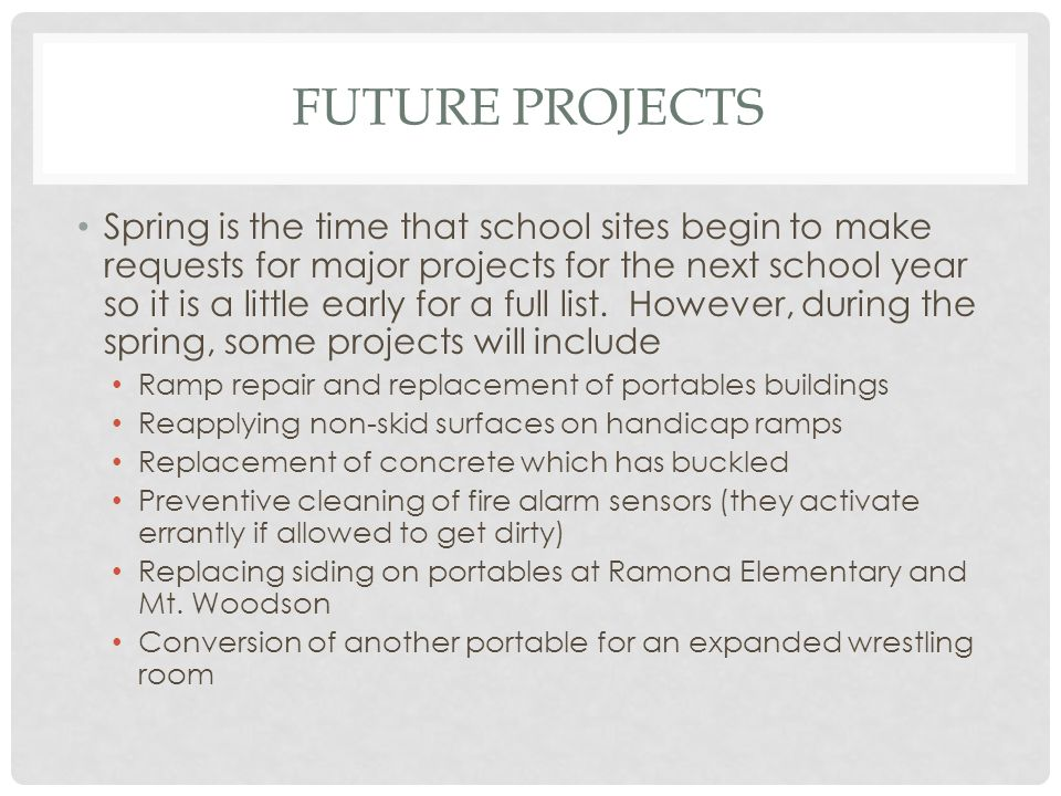 FUTURE PROJECTS Spring is the time that school sites begin to make requests for major projects for the next school year so it is a little early for a full list.