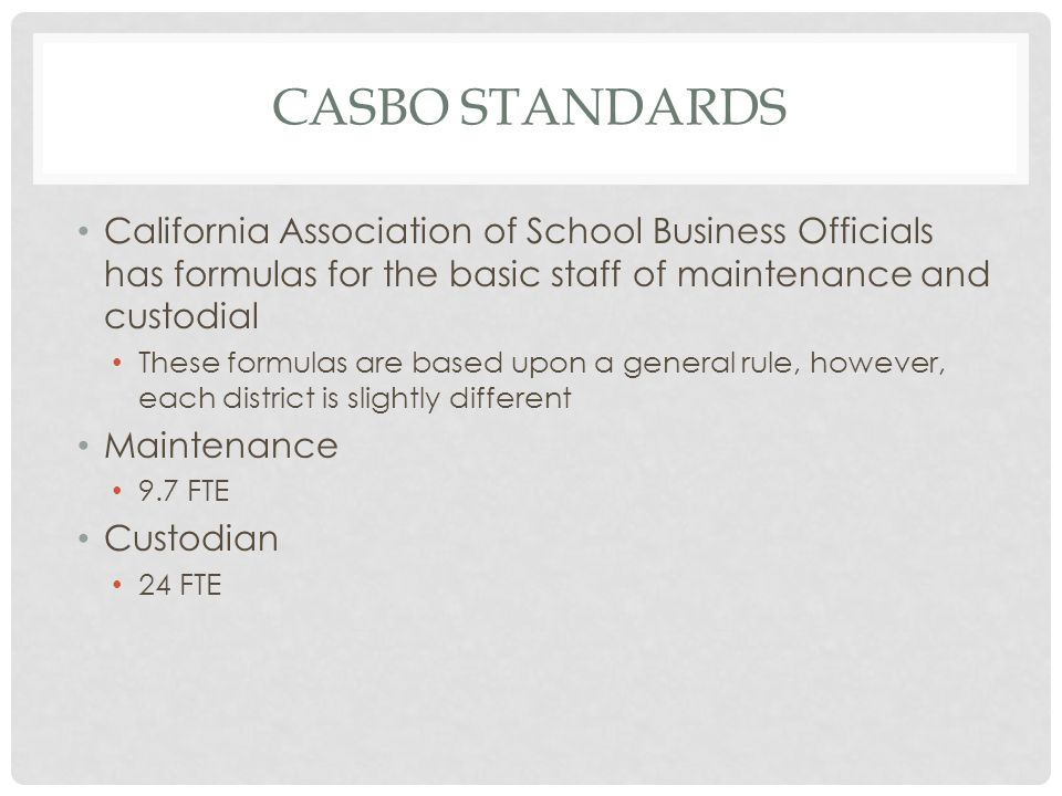 CASBO STANDARDS California Association of School Business Officials has formulas for the basic staff of maintenance and custodial These formulas are based upon a general rule, however, each district is slightly different Maintenance 9.7 FTE Custodian 24 FTE