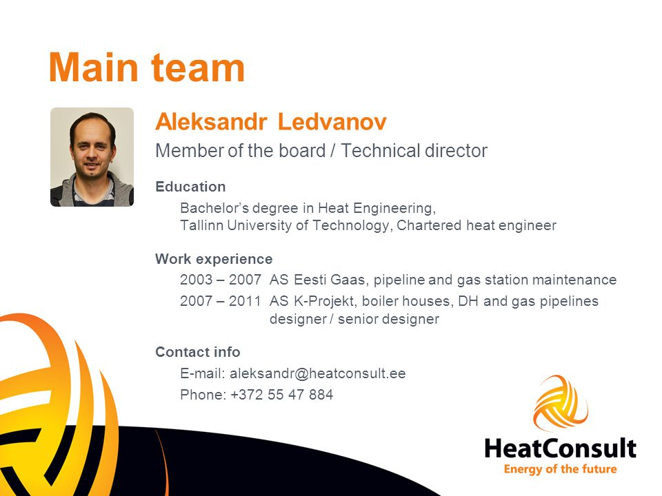 Main team Aleksandr Ledvanov Member of the board / Technical director Education Bachelor's degree in Heat Engineering, Tallinn University of Technology, Chartered heat engineer Work experience 2003 – 2007 AS Eesti Gaas, pipeline and gas station maintenance 2007 – 2011 AS K-Projekt, boiler houses, DH and gas pipelines designer / senior designer Contact info E-mail: aleksandr@heatconsult.ee Phone: +372 55 47 884