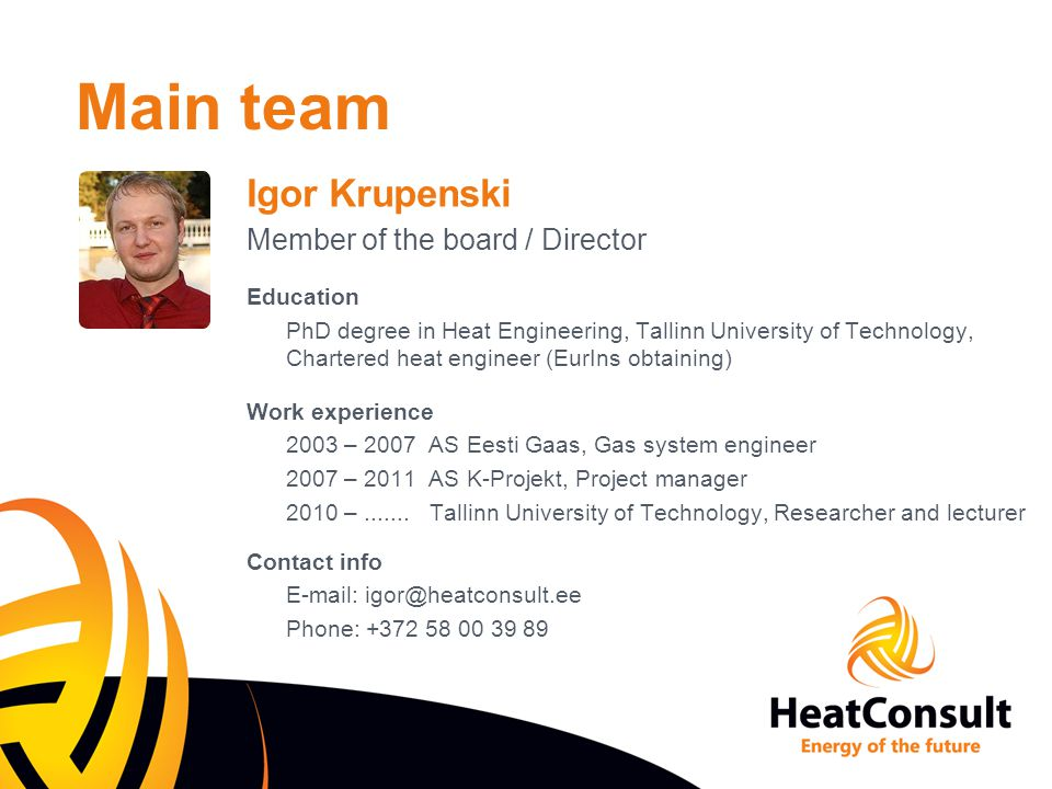 Main team Other main team members Education - Heat Engineering, Tallinn University of Technology - Environmental Engineering, Tallinn University of Technology Work experience (senior engineers up to 10 years) - DH projects - Boiler houses projects - Gas pipeline projects - HVAC projects