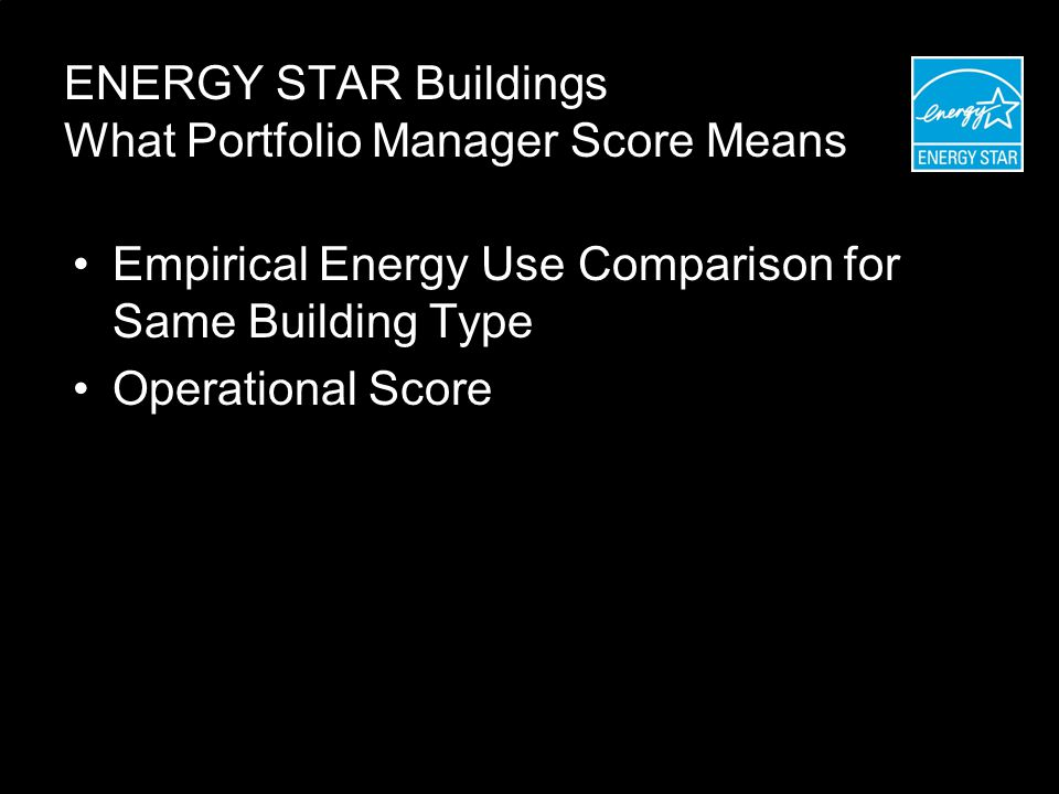 ENERGY STAR Buildings What Portfolio Manager Score Means Empirical Energy Use Comparison for Same Building Type Operational Score