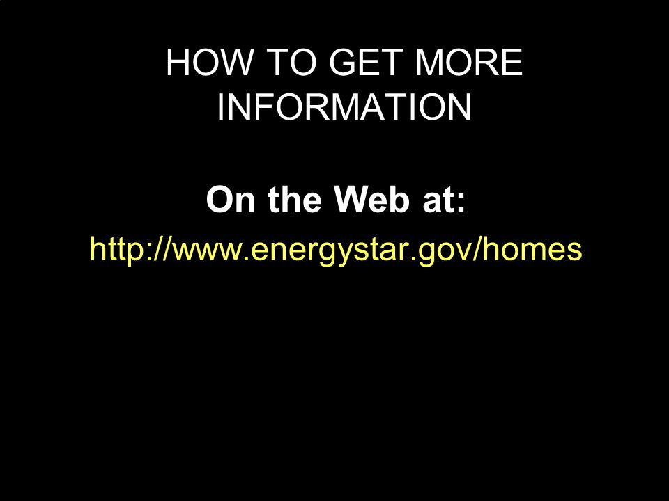 HOW TO GET MORE INFORMATION On the Web at: http://www.energystar.gov/homes