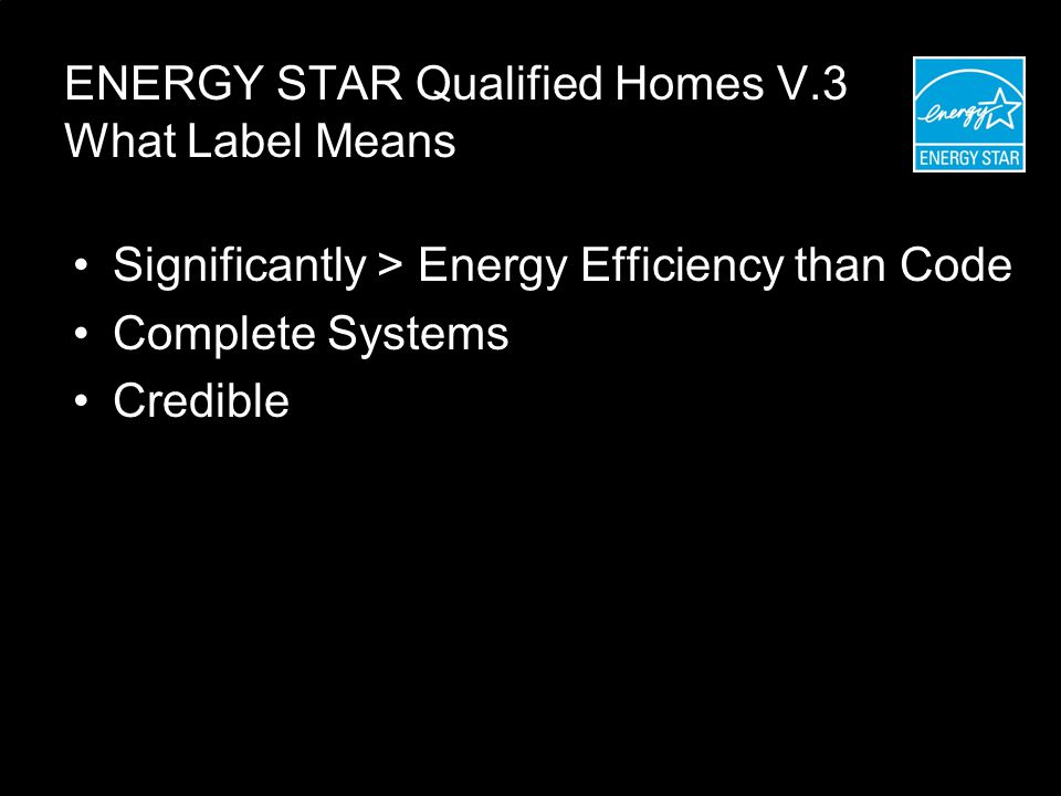 ENERGY STAR Qualified Homes V.3 What Label Means Significantly > Energy Efficiency than Code Complete Systems Credible