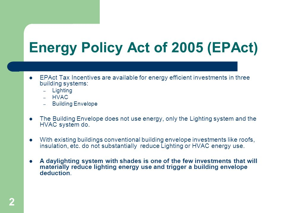 2 Energy Policy Act of 2005 (EPAct) EPAct Tax Incentives are available for energy efficient investments in three building systems: – Lighting – HVAC – Building Envelope The Building Envelope does not use energy, only the Lighting system and the HVAC system do.
