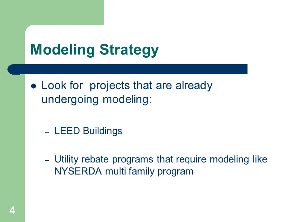 4 Modeling Strategy Look for projects that are already undergoing modeling: – LEED Buildings – Utility rebate programs that require modeling like NYSERDA multi family program