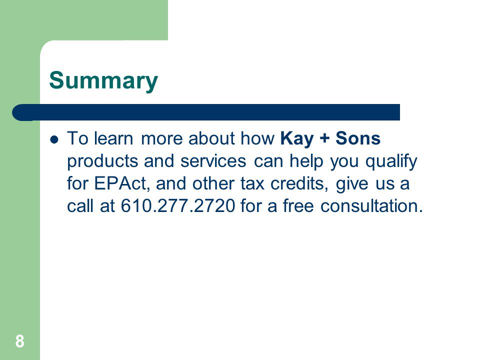 Summary To learn more about how Kay + Sons products and services can help you qualify for EPAct, and other tax credits, give us a call at 610.277.2720 for a free consultation.