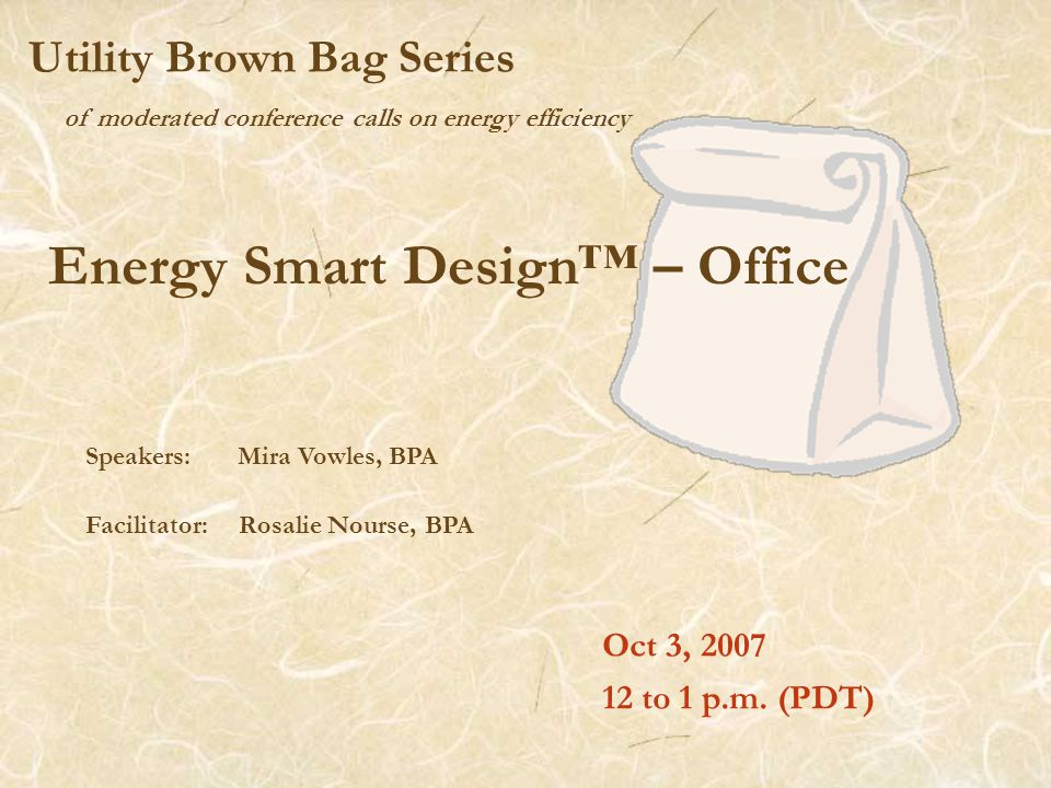 of moderated conference calls on energy efficiency Utility Brown Bag Series Energy Smart Design™ – Office Oct 3, 2007 12 to 1 p.m.