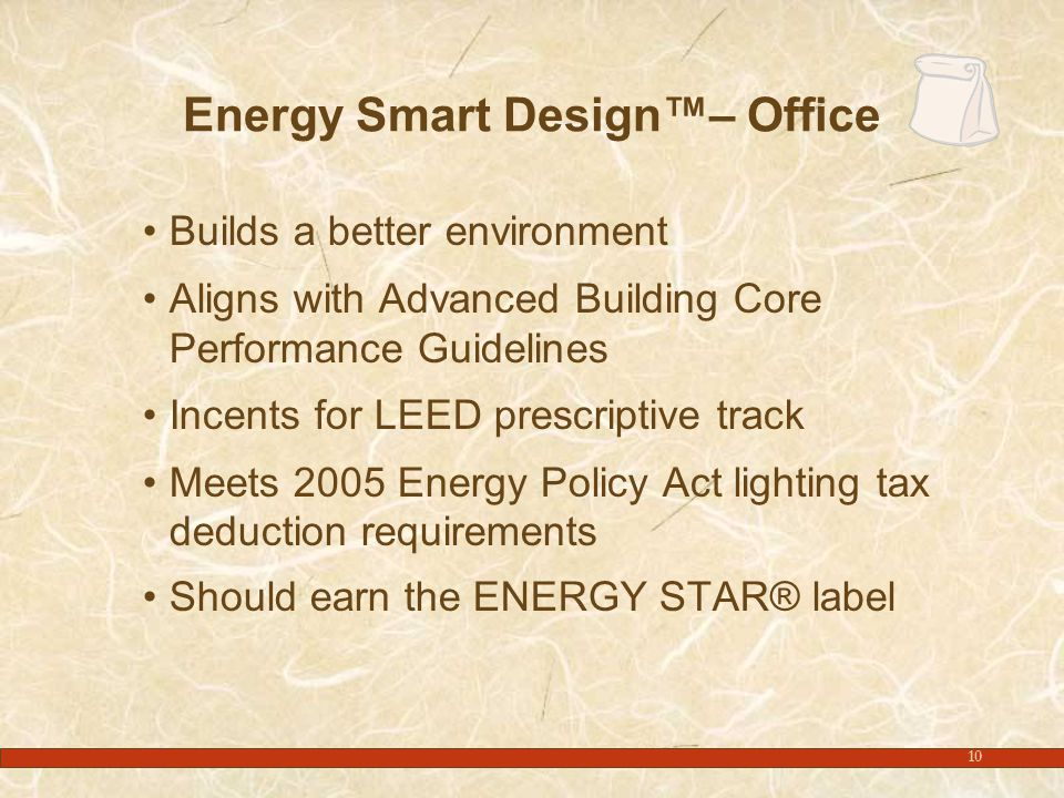 10 Energy Smart Design™– Office Builds a better environment Aligns with Advanced Building Core Performance Guidelines Incents for LEED prescriptive track Meets 2005 Energy Policy Act lighting tax deduction requirements Should earn the ENERGY STAR® label