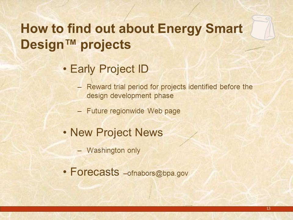 13 How to find out about Energy Smart Design™ projects Early Project ID –Reward trial period for projects identified before the design development phase –Future regionwide Web page New Project News –Washington only Forecasts –ofnabors@bpa.gov
