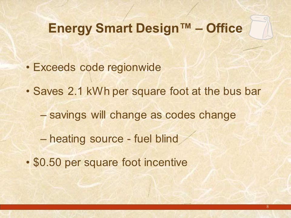 8 Energy Smart Design™ – Office Exceeds code regionwide Saves 2.1 kWh per square foot at the bus bar –savings will change as codes change –heating source - fuel blind $0.50 per square foot incentive