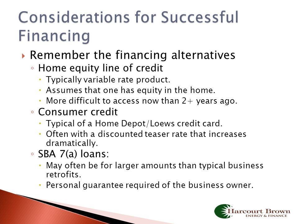  Remember the financing alternatives ◦ Home equity line of credit  Typically variable rate product.  Assumes that one has equity in the home.  Mor