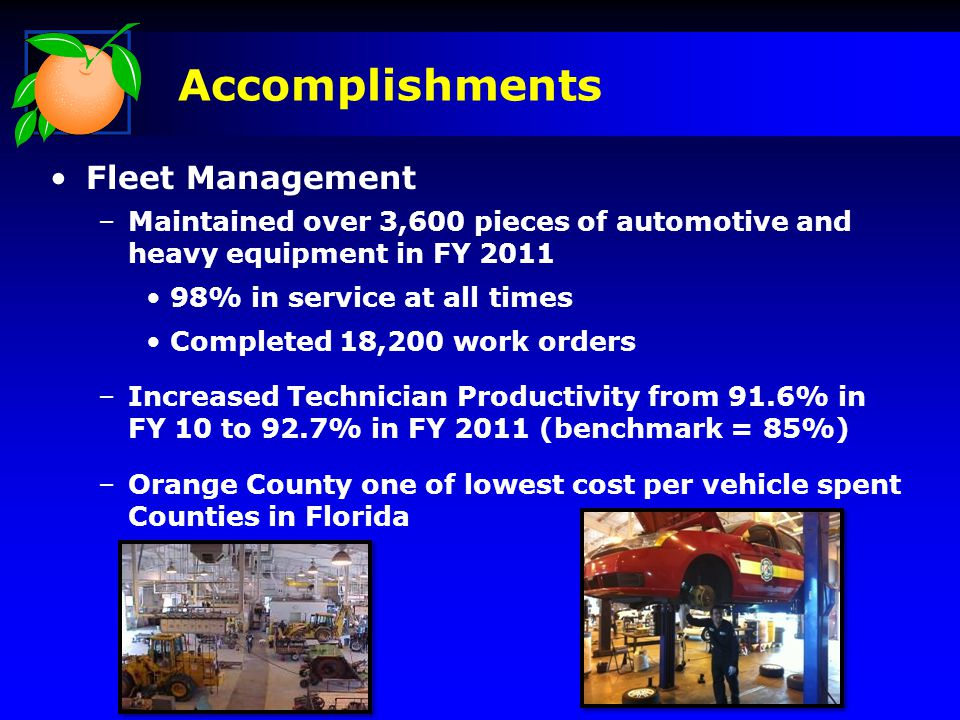 Fleet Management –Maintained over 3,600 pieces of automotive and heavy equipment in FY 2011 98% in service at all times Completed 18,200 work orders –Increased Technician Productivity from 91.6% in FY 10 to 92.7% in FY 2011 (benchmark = 85%) –Orange County one of lowest cost per vehicle spent Counties in Florida Accomplishments