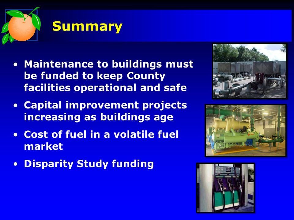 Summary Maintenance to buildings must be funded to keep County facilities operational and safe Capital improvement projects increasing as buildings age Cost of fuel in a volatile fuel market Disparity Study funding