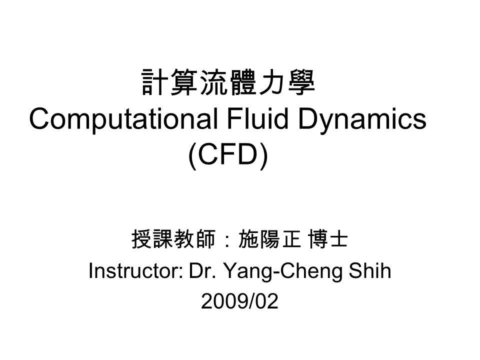 計算流體力學 Computational Fluid Dynamics (CFD) 授課教師:施陽正 博士 Instructor: Dr. Yang-Cheng Shih 2009/02