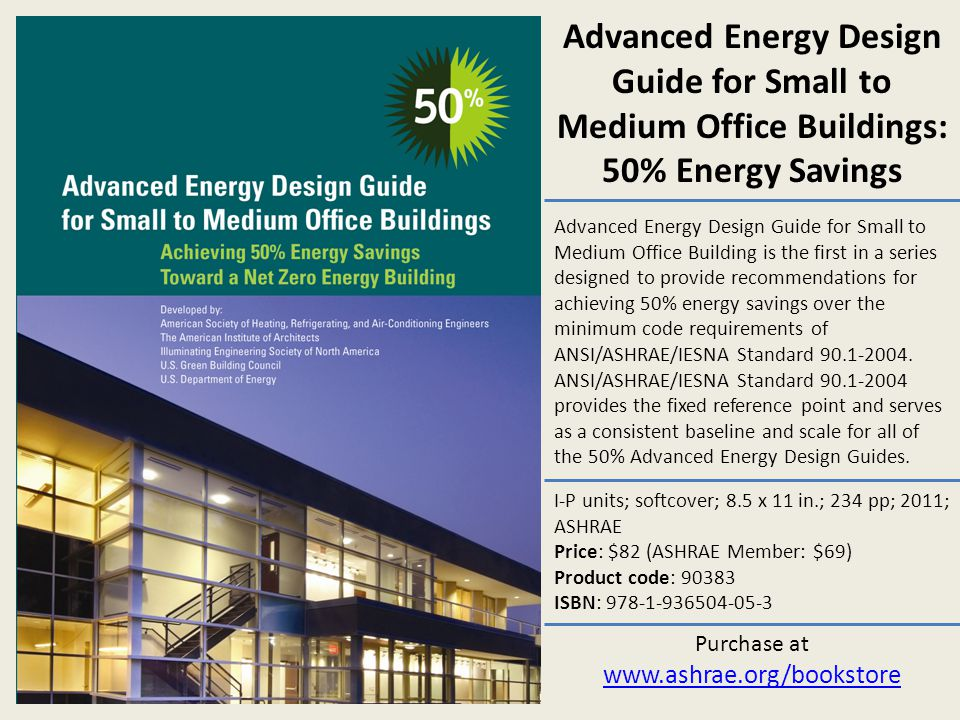 Advanced Energy Design Guide for Small to Medium Office Building is the first in a series designed to provide recommendations for achieving 50% energy
