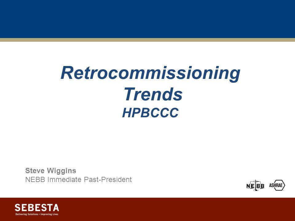 Retrocommissioning Trends HPBCCC Steve Wiggins NEBB Immediate Past-President