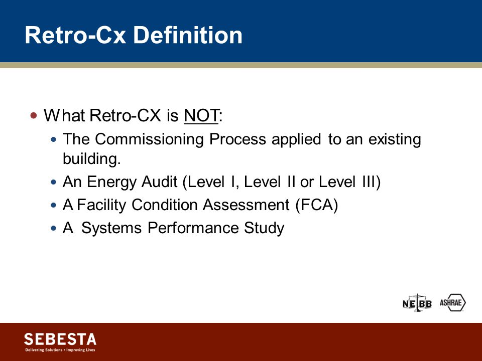 Retro-Cx Definition Retro-Commissioning (RCx) is the systematic process by which the Owner ensures that the building and systems are optimized to perform interactively to meet the Current Facility Requirements (CFR) as closely as possible.