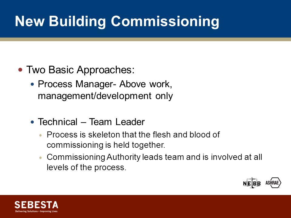 New Building Commissioning Two Basic Approaches: Process Manager- Above work, management/development only Technical – Team Leader Process is skeleton that the flesh and blood of commissioning is held together.