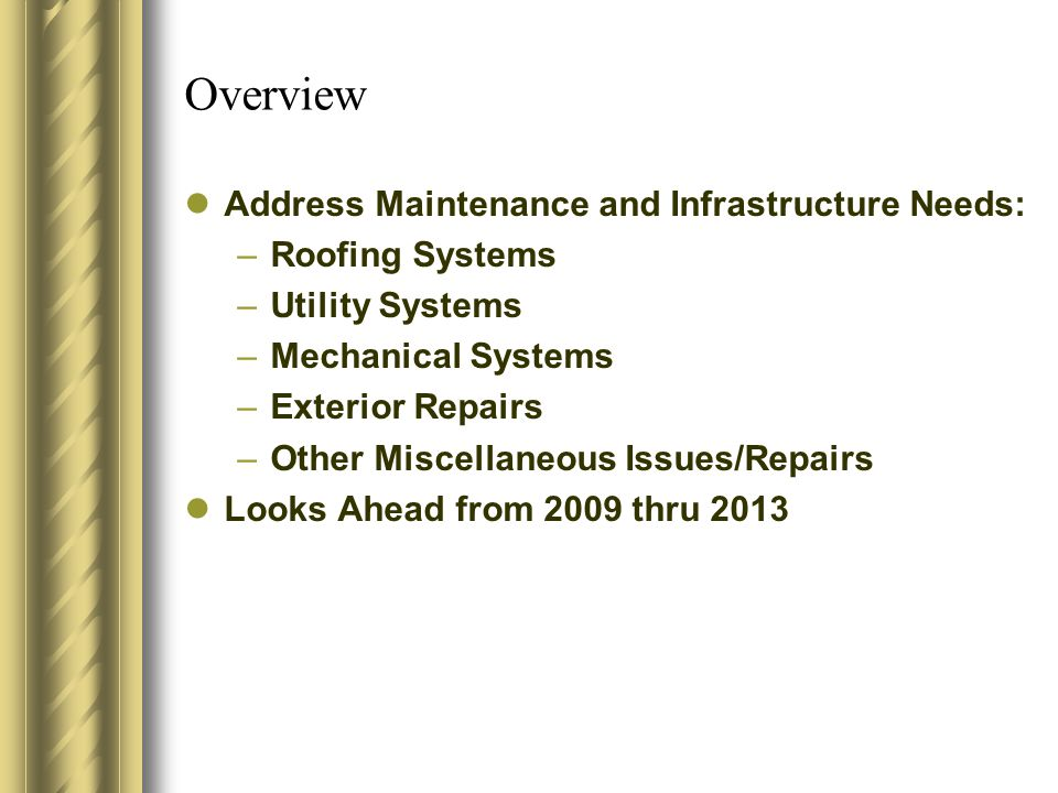 Overview Address Maintenance and Infrastructure Needs: –Roofing Systems –Utility Systems –Mechanical Systems –Exterior Repairs –Other Miscellaneous Issues/Repairs Looks Ahead from 2009 thru 2013