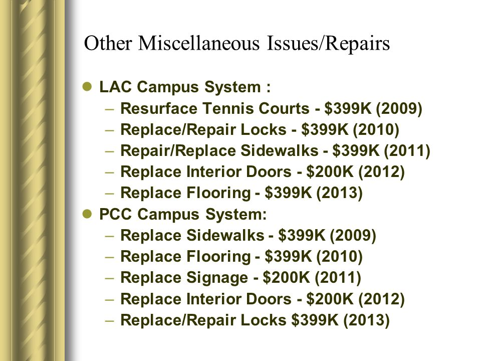 Other Miscellaneous Issues/Repairs LAC Campus System : –Resurface Tennis Courts - $399K (2009) –Replace/Repair Locks - $399K (2010) –Repair/Replace Sidewalks - $399K (2011) –Replace Interior Doors - $200K (2012) –Replace Flooring - $399K (2013) PCC Campus System: –Replace Sidewalks - $399K (2009) –Replace Flooring - $399K (2010) –Replace Signage - $200K (2011) –Replace Interior Doors - $200K (2012) –Replace/Repair Locks $399K (2013)