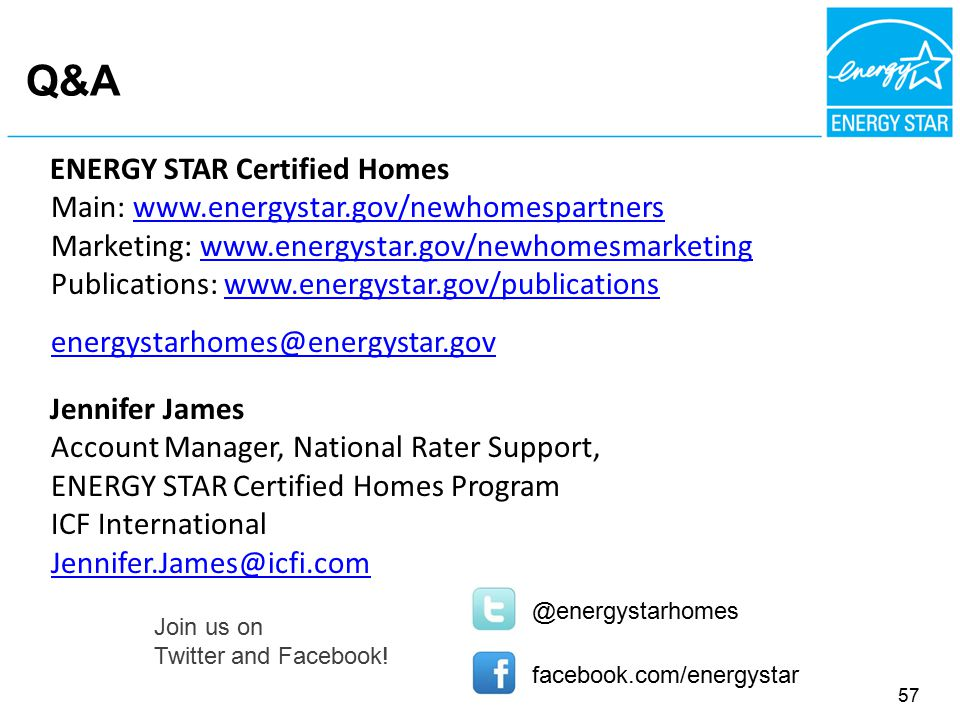 Q&A ENERGY STAR Certified Homes Main: www.energystar.gov/newhomespartnerswww.energystar.gov/newhomespartners Marketing: www.energystar.gov/newhomesmarketingwww.energystar.gov/newhomesmarketing Publications: www.energystar.gov/publicationswww.energystar.gov/publications energystarhomes@energystar.gov @energystarhomes facebook.com/energystar Jennifer James Account Manager, National Rater Support, ENERGY STAR Certified Homes Program ICF International Jennifer.James@icfi.com 57 Join us on Twitter and Facebook!