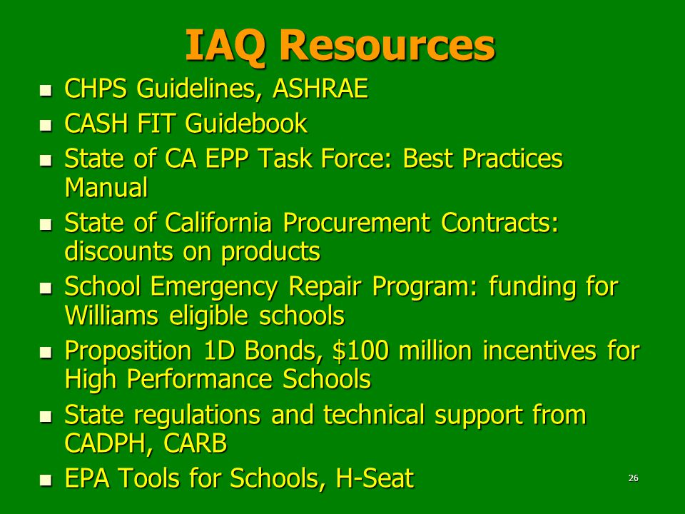 26 IAQ Resources CHPS Guidelines, ASHRAE CHPS Guidelines, ASHRAE CASH FIT Guidebook CASH FIT Guidebook State of CA EPP Task Force: Best Practices Manual State of CA EPP Task Force: Best Practices Manual State of California Procurement Contracts: discounts on products State of California Procurement Contracts: discounts on products School Emergency Repair Program: funding for Williams eligible schools School Emergency Repair Program: funding for Williams eligible schools Proposition 1D Bonds, $100 million incentives for High Performance Schools Proposition 1D Bonds, $100 million incentives for High Performance Schools State regulations and technical support from CADPH, CARB State regulations and technical support from CADPH, CARB EPA Tools for Schools, H-Seat EPA Tools for Schools, H-Seat