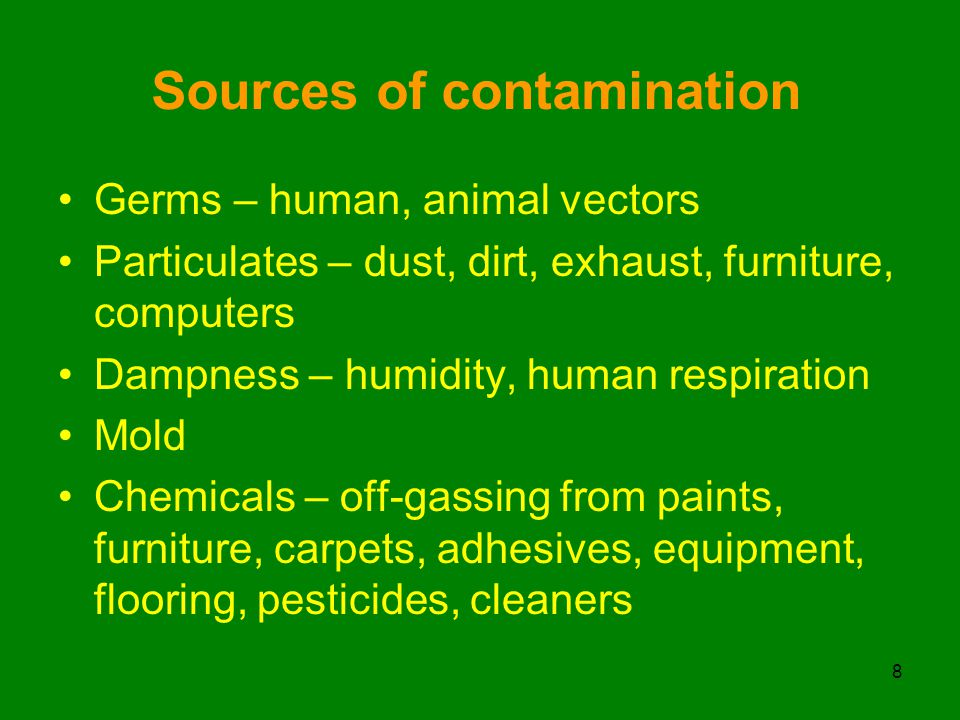 Sources of contamination Germs – human, animal vectors Particulates – dust, dirt, exhaust, furniture, computers Dampness – humidity, human respiration Mold Chemicals – off-gassing from paints, furniture, carpets, adhesives, equipment, flooring, pesticides, cleaners 8