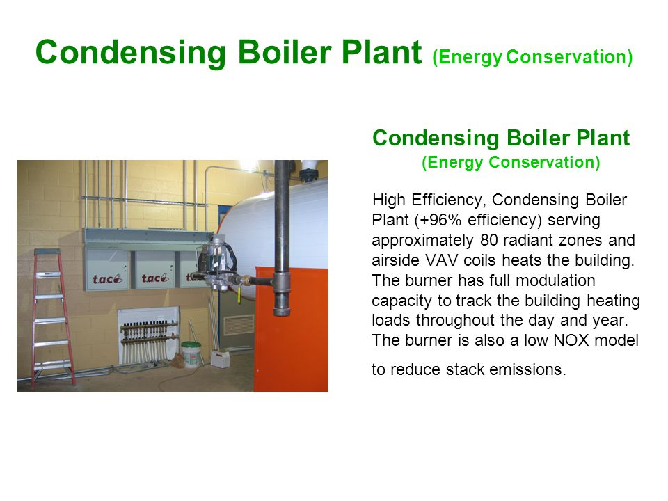 Condensing Boiler Plant (Energy Conservation) High Efficiency, Condensing Boiler Plant (+96% efficiency) serving approximately 80 radiant zones and airside VAV coils heats the building.