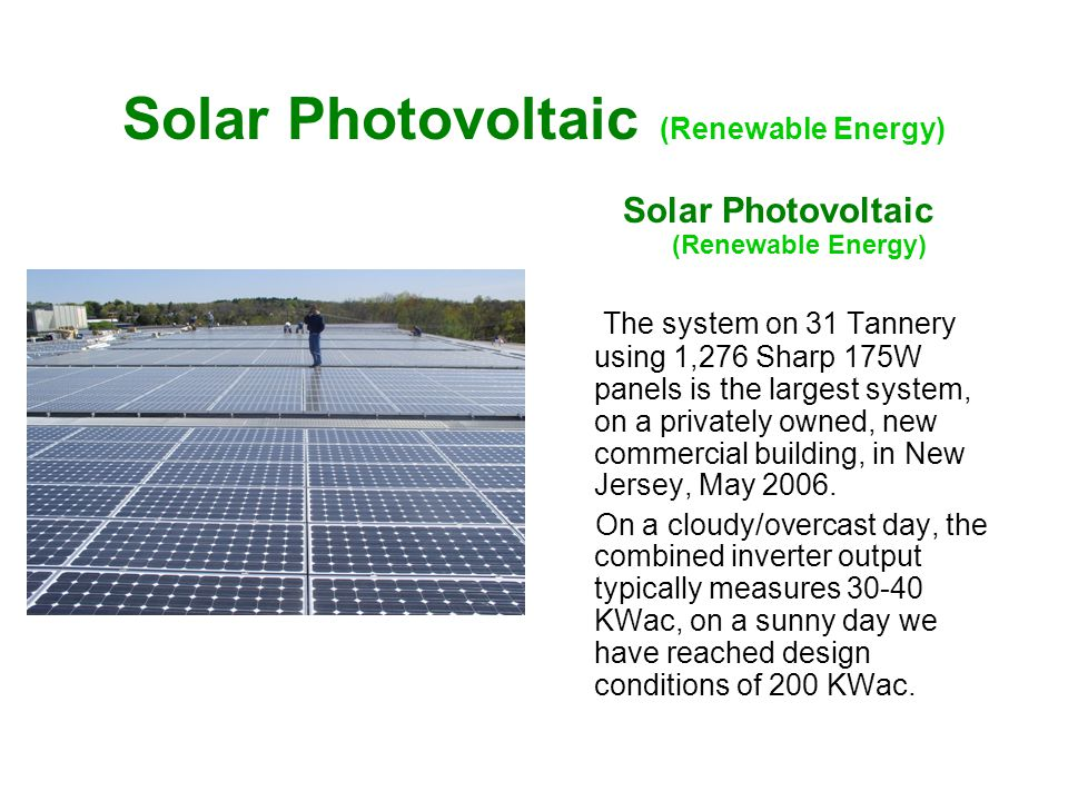 Solar Photovoltaic (Renewable Energy) The system on 31 Tannery using 1,276 Sharp 175W panels is the largest system, on a privately owned, new commercial building, in New Jersey, May 2006.
