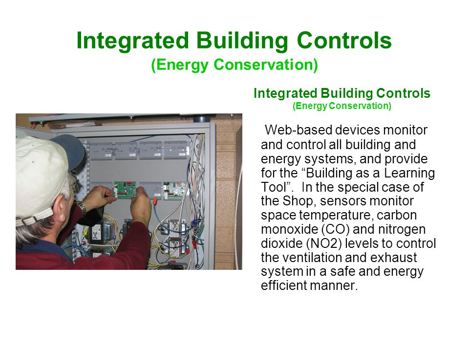 Integrated Building Controls (Energy Conservation) Integrated Building Controls (Energy Conservation) Web-based devices monitor and control all building and energy systems, and provide for the Building as a Learning Tool .