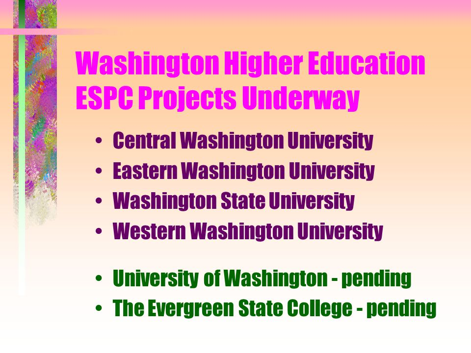 Washington Higher Education ESPC Projects Underway Central Washington University Eastern Washington University Washington State University Western Washington University University of Washington - pending The Evergreen State College - pending