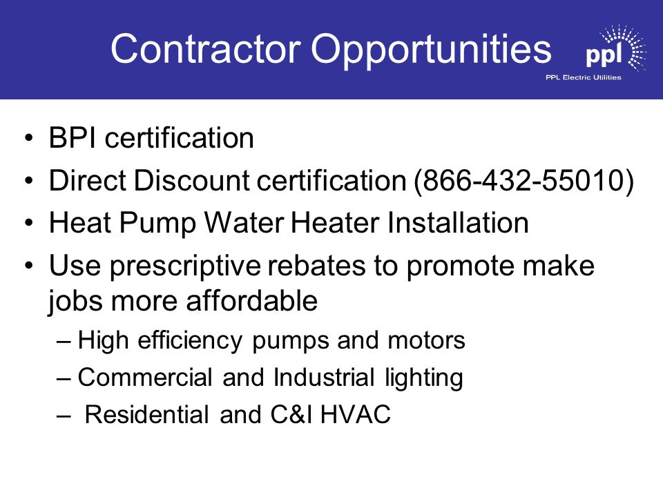 Contractor Opportunities BPI certification Direct Discount certification (866-432-55010) Heat Pump Water Heater Installation Use prescriptive rebates to promote make jobs more affordable –High efficiency pumps and motors –Commercial and Industrial lighting – Residential and C&I HVAC