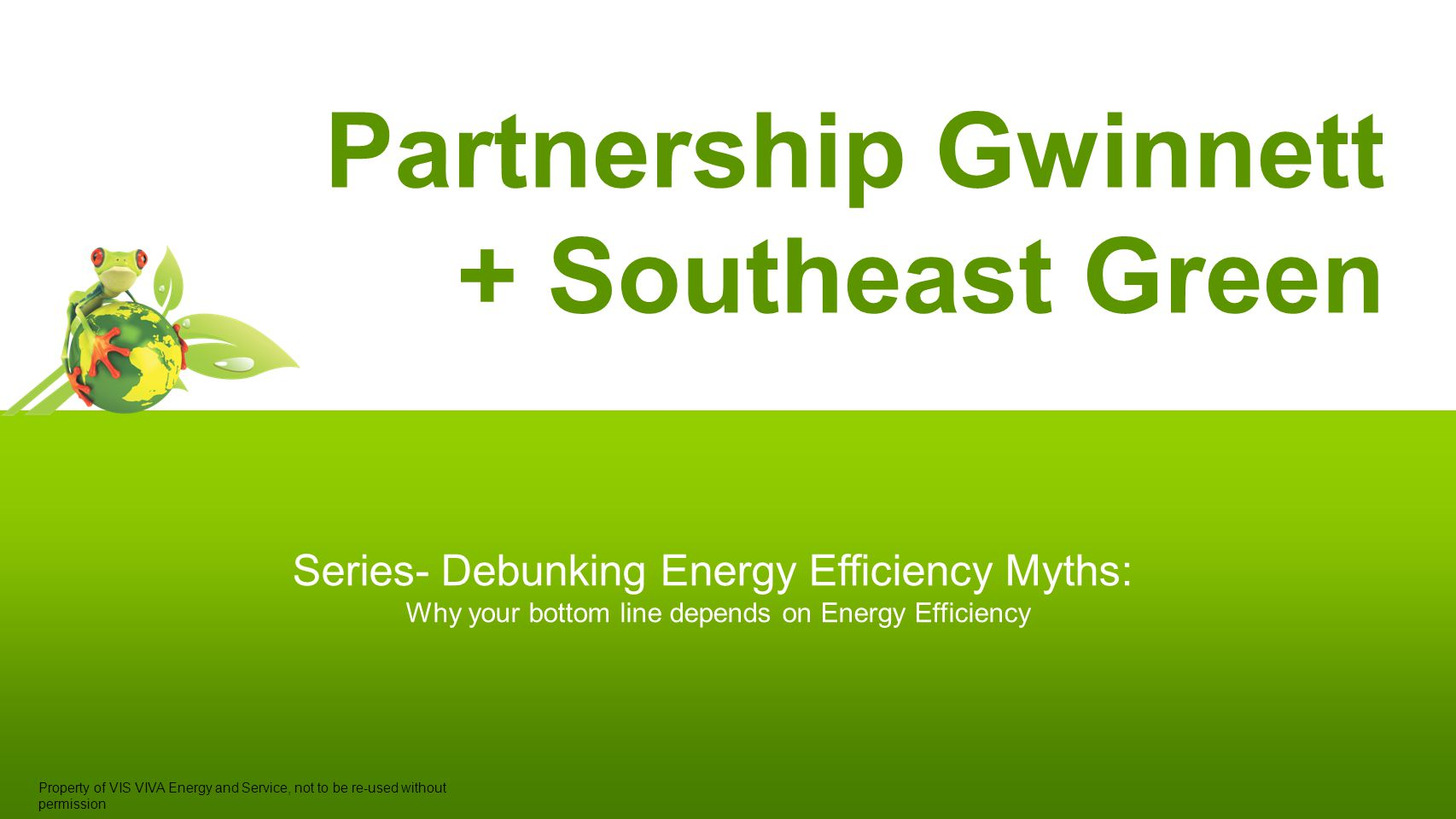 Partnership Gwinnett + Southeast Green Series- Debunking Energy Efficiency Myths: Why your bottom line depends on Energy Efficiency Property of VIS VIVA Energy and Service, not to be re-used without permission