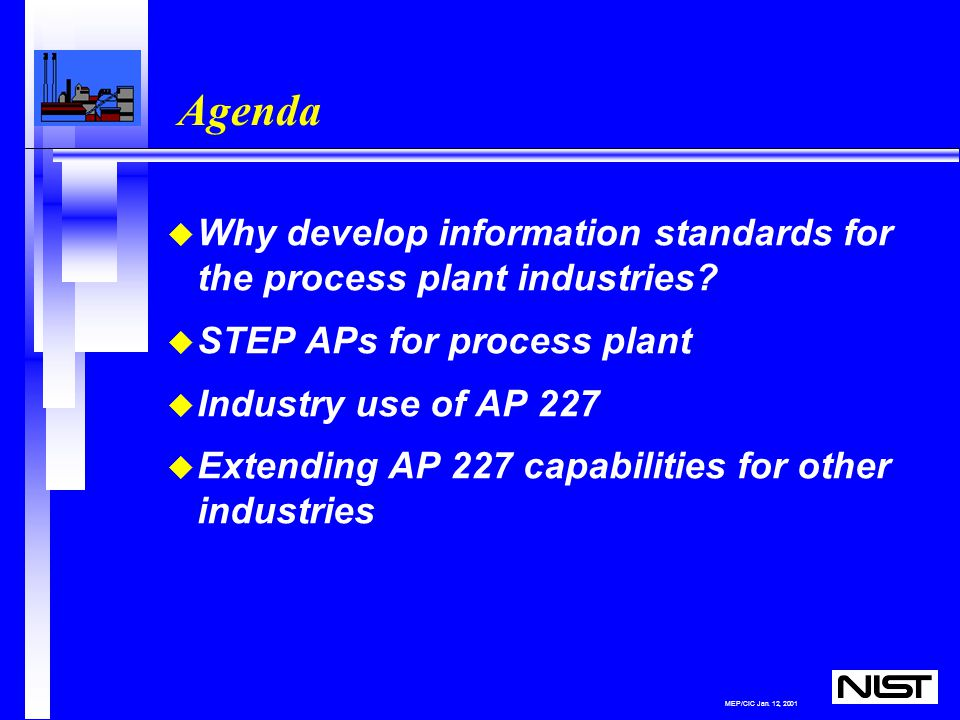 MEP/CIC Jan. 12, 2001 Agenda u Why develop information standards for the process plant industries.