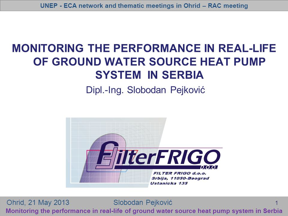 UNEP - ECA network and thematic meetings in Ohrid – RAC meeting Ohrid, 21 May 2013 Slobodan Pejković Monitoring the performance in real-life of ground water source heat pump system in Serbia MONITORING THE PERFORMANCE IN REAL-LIFE OF GROUND WATER SOURCE HEAT PUMP SYSTEM IN SERBIA Dipl.-Ing.