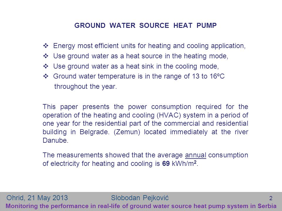 GROUND WATER SOURCE HEAT PUMP  Energy most efficient units for heating and cooling application,  Use ground water as a heat source in the heating mode,  Use ground water as a heat sink in the cooling mode,  Ground water temperature is in the range of 13 to 16ºC throughout the year.