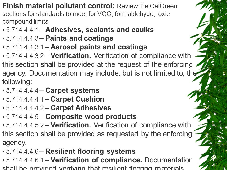 Finish material pollutant control: Review the CalGreen sections for standards to meet for VOC, formaldehyde, toxic compound limits 5.714.4.4.1 – Adhesives, sealants and caulks 5.714.4.4.3 – Paints and coatings 5.714.4.4.3.1 – Aerosol paints and coatings 5.714.4.4.3.2 – Verification.