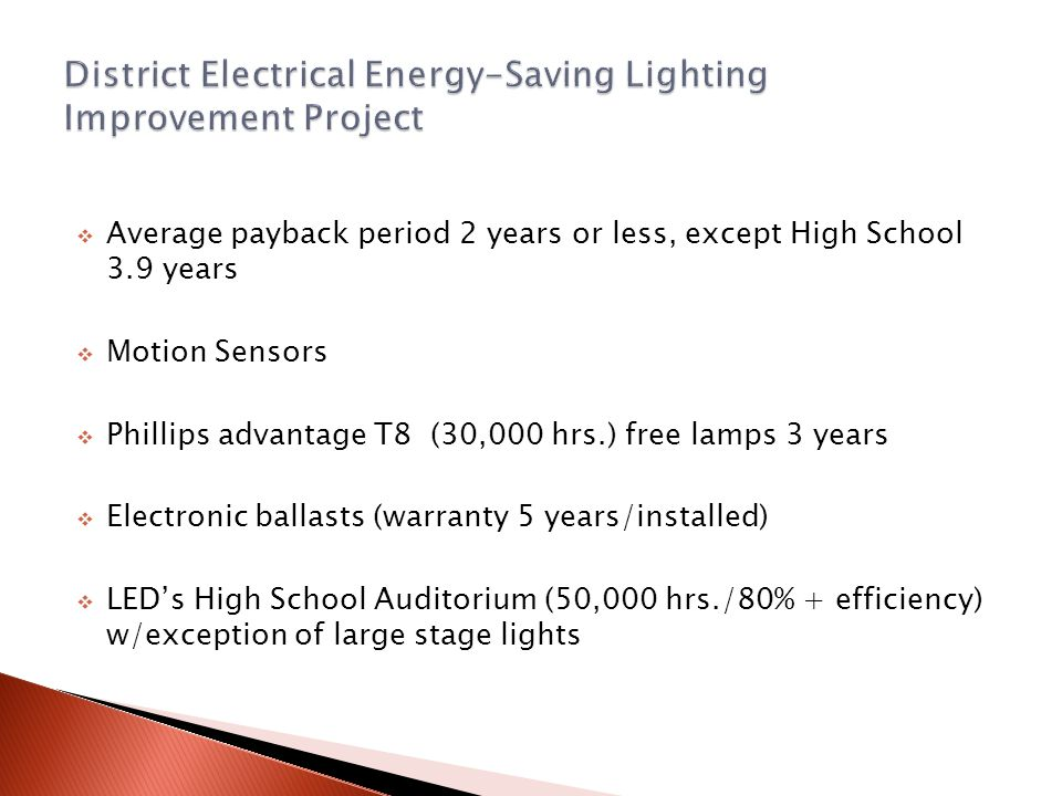  Average payback period 2 years or less, except High School 3.9 years  Motion Sensors  Phillips advantage T8 (30,000 hrs.) free lamps 3 years  Ele