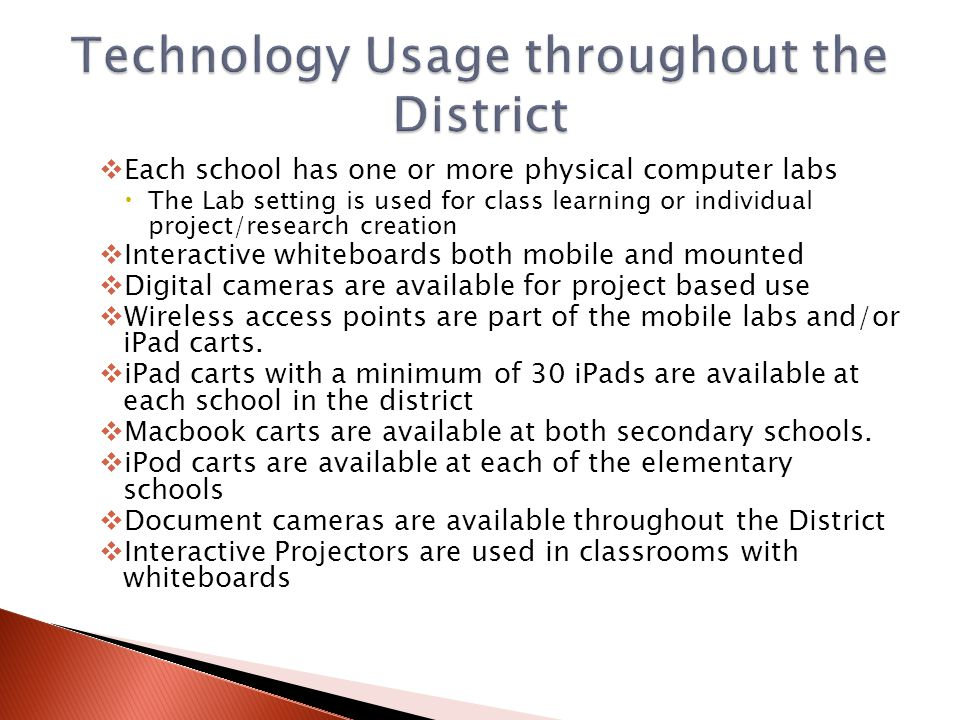  Each school has one or more physical computer labs  The Lab setting is used for class learning or individual project/research creation  Interactive whiteboards both mobile and mounted  Digital cameras are available for project based use  Wireless access points are part of the mobile labs and/or iPad carts.