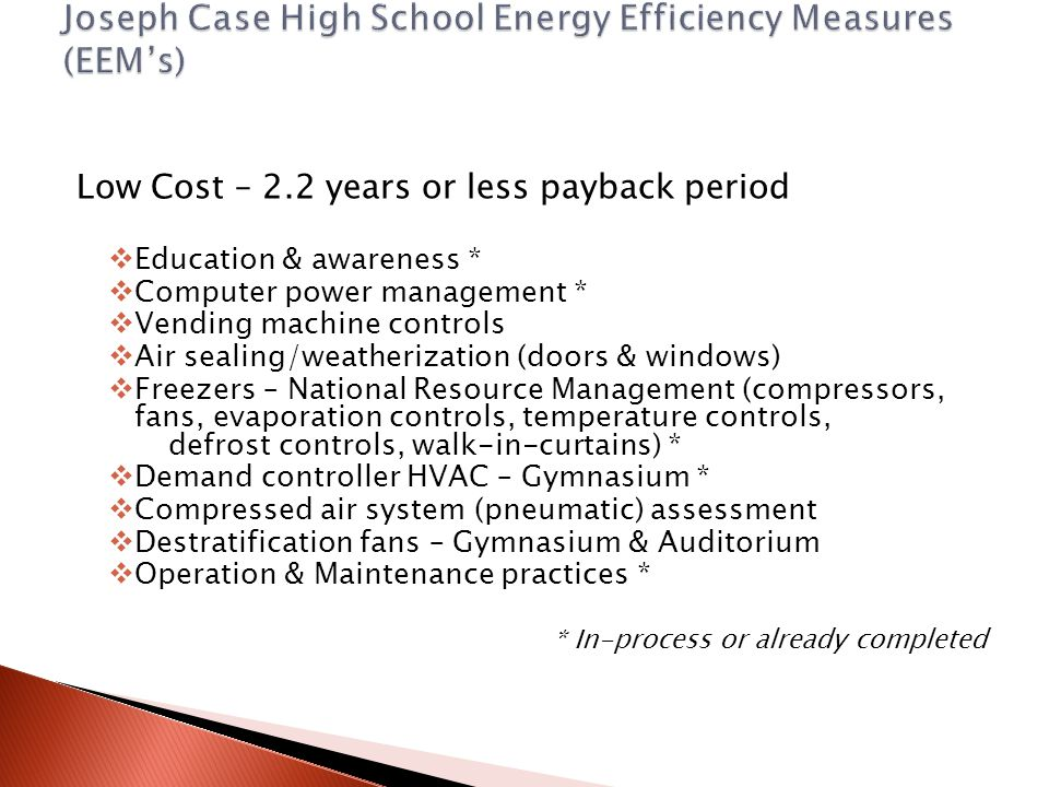 Low Cost – 2.2 years or less payback period  Education & awareness *  Computer power management *  Vending machine controls  Air sealing/weatherization (doors & windows)  Freezers – National Resource Management (compressors, fans, evaporation controls, temperature controls, defrost controls, walk-in-curtains) *  Demand controller HVAC – Gymnasium *  Compressed air system (pneumatic) assessment  Destratification fans – Gymnasium & Auditorium  Operation & Maintenance practices * * In-process or already completed