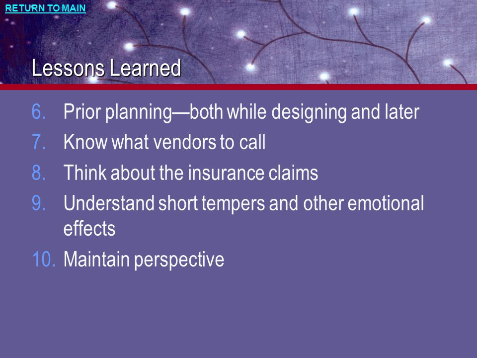 RETURN TO MAIN Lessons Learned 6.Prior planning—both while designing and later 7.Know what vendors to call 8.Think about the insurance claims 9.Understand short tempers and other emotional effects 10.Maintain perspective