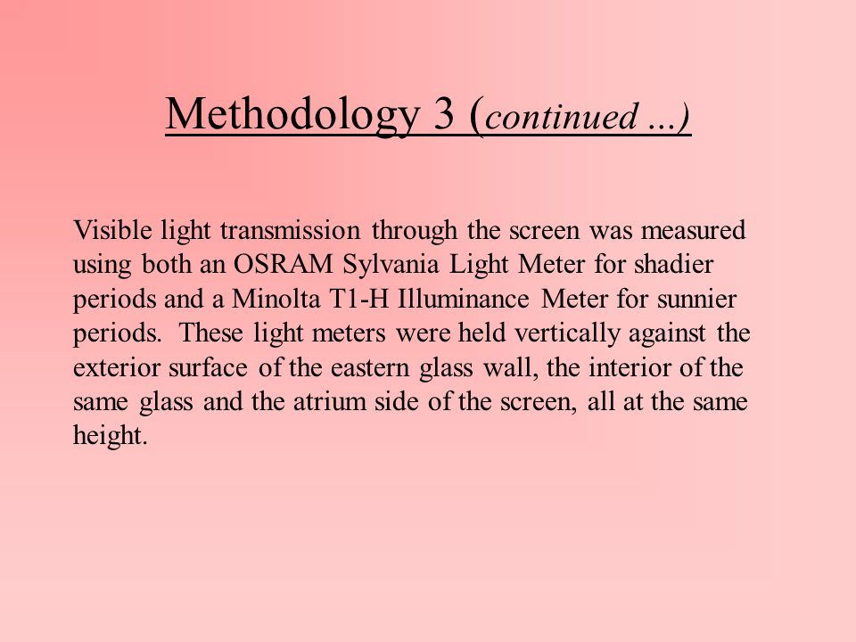 Methodology 3 ( continued …) Visible light transmission through the screen was measured using both an OSRAM Sylvania Light Meter for shadier periods and a Minolta T1-H Illuminance Meter for sunnier periods.