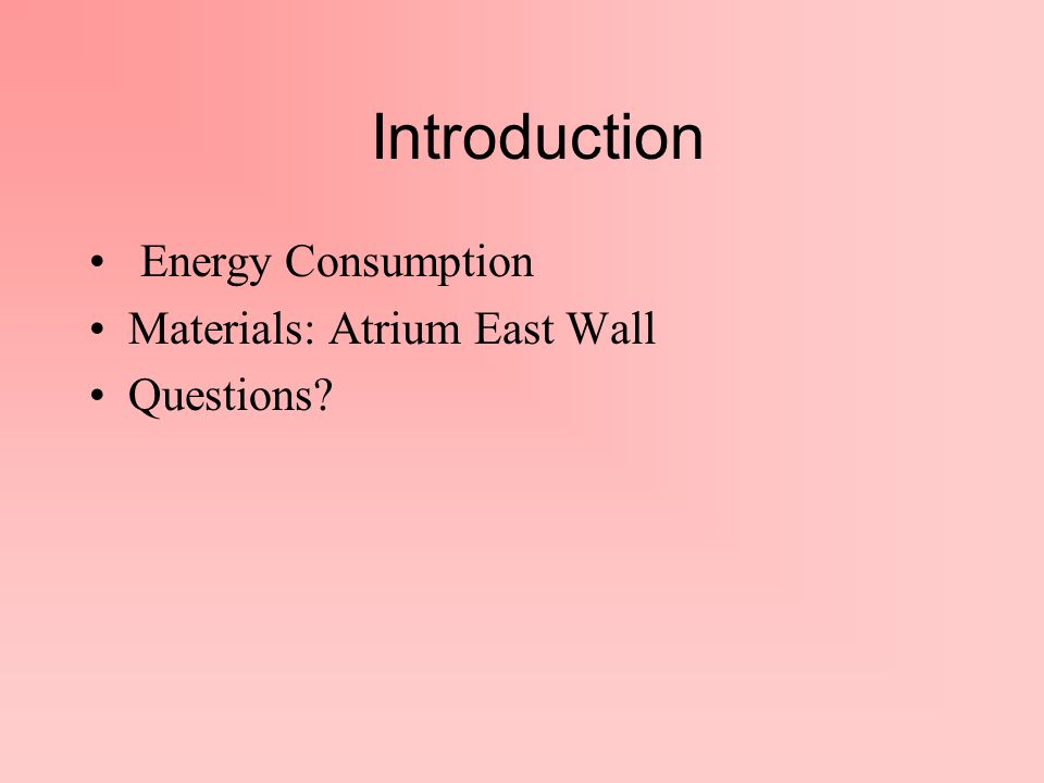 Introduction Energy Consumption Materials: Atrium East Wall Questions?