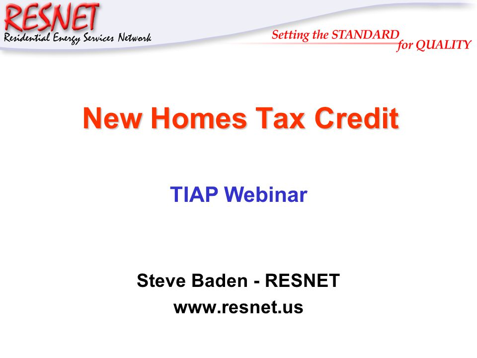 RESNET New Homes Tax Credit New Homes Tax Credit TIAP Webinar Steve Baden - RESNET www.resnet.us