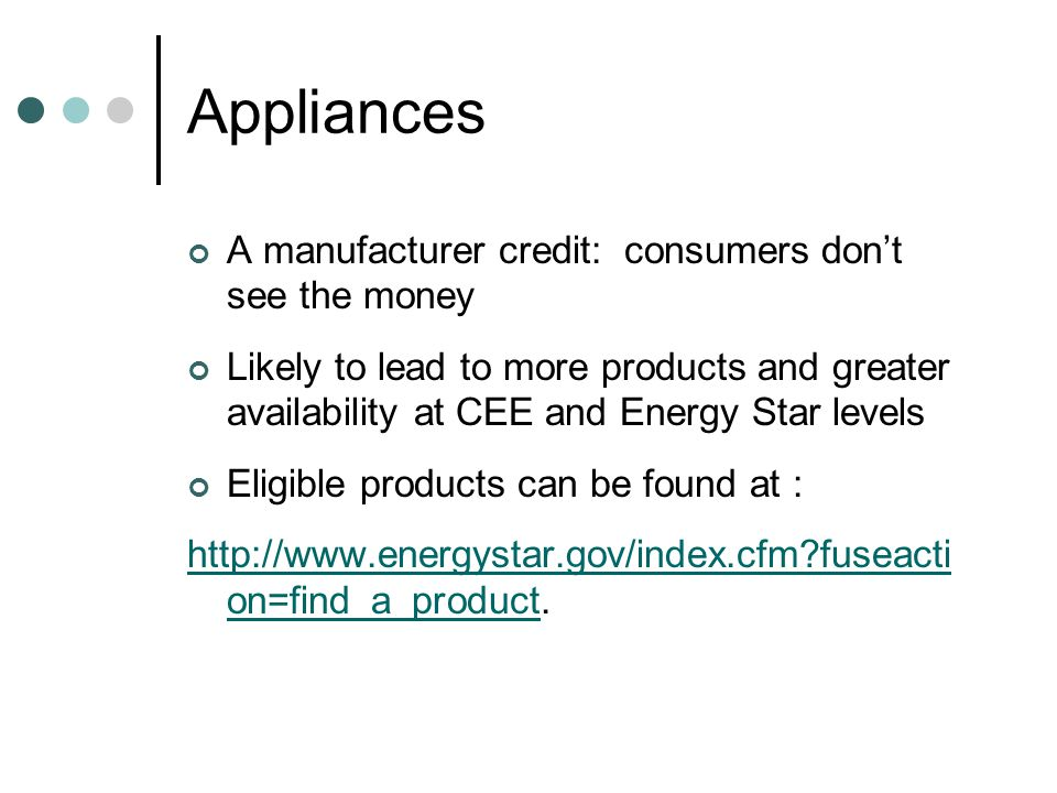 Appliances A manufacturer credit: consumers don't see the money Likely to lead to more products and greater availability at CEE and Energy Star levels Eligible products can be found at : http://www.energystar.gov/index.cfm fuseacti on=find_a_producthttp://www.energystar.gov/index.cfm fuseacti on=find_a_product.